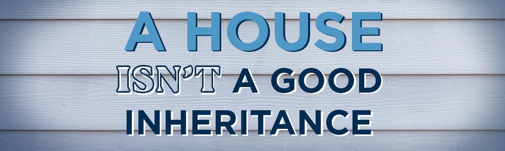 A House Isn't a Good Inheritance Image